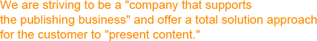 """We are striving to be a """"company that supports the publishing business"""" and offer a total solution approach for the customer to """"present content."""""""