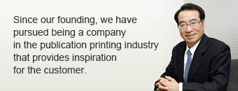 Since our founding, we have pursued being a company in the publication printing industry that provides inspiration for the customer.