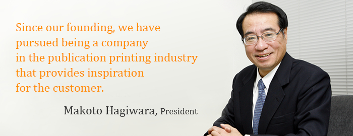 Since our founding, we have pursued being a company in the publication printing industry that provides inspiration for the customer. Makoto Hagiwara, President